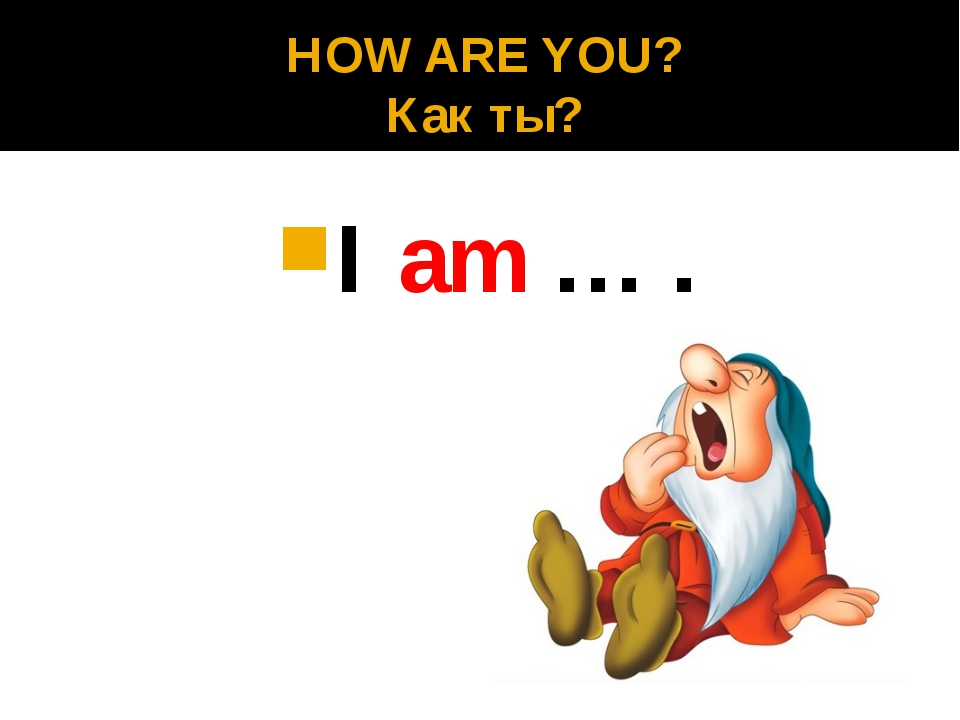 HOW ARE YOU? Как ты? I am … .