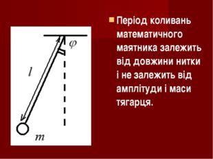 Період коливань математичного маятника залежить від довжини нитки і не залежи