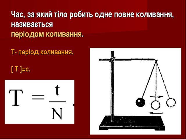 Час, за який тіло робить одне повне коливання, називається періодом коливання...