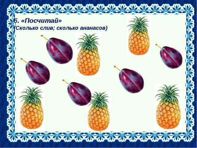 6. «Посчитай» (Сколько слив; сколько ананасов)