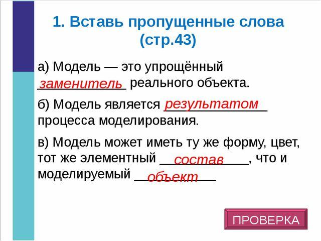1. Вставь пропущенные слова (стр.43) а) Модель — это упрощённый ____________...