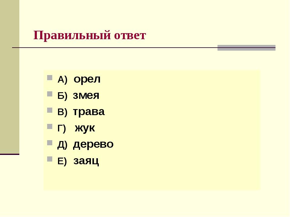 Правильный ответ А) орел Б) змея В) трава Г) жук Д) дерево Е) заяц