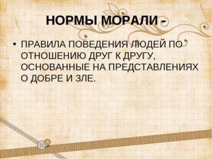 НОРМЫ МОРАЛИ - ПРАВИЛА ПОВЕДЕНИЯ ЛЮДЕЙ ПО ОТНОШЕНИЮ ДРУГ К ДРУГУ, ОСНОВАННЫЕ