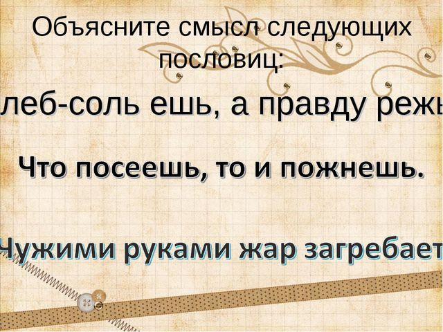 Объясните смысл следующих пословиц: Хлеб-соль ешь, а правду режь.