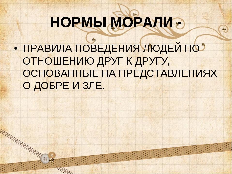 НОРМЫ МОРАЛИ - ПРАВИЛА ПОВЕДЕНИЯ ЛЮДЕЙ ПО ОТНОШЕНИЮ ДРУГ К ДРУГУ, ОСНОВАННЫЕ...