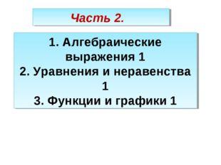 Часть 2. 1. Алгебраические выражения 1 2. Уравнения и неравенства 1 3. Функци