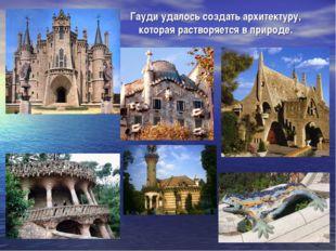 Гауди удалось создать архитектуру, которая растворяется в природе.