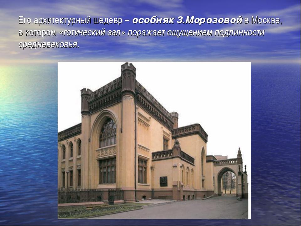 Его архитектурный шедевр – особняк 3.Морозовой в Москве, в котором «готически...