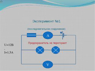 Эксперимент №1 (последовательное соединение) U=12В, I=1,5А Предохранитель не