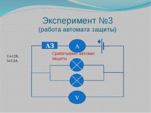 Эксперимент №3 (работа автомата защиты) АЗ U=12В, I=3,5А Срабатывает автомат