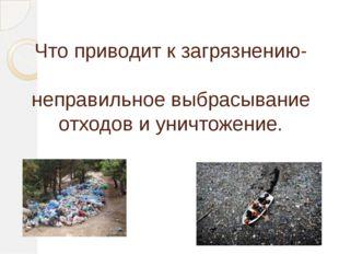 Что приводит к загрязнению- неправильное выбрасывание отходов и уничтожение.