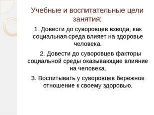 Учебные и воспитательные цели занятия: 1. Довести до суворовцев взвода, как с