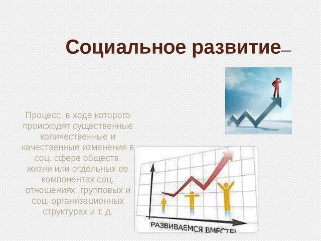 Социальное развитие— Процесс, в ходе которого происходят существенные количе...