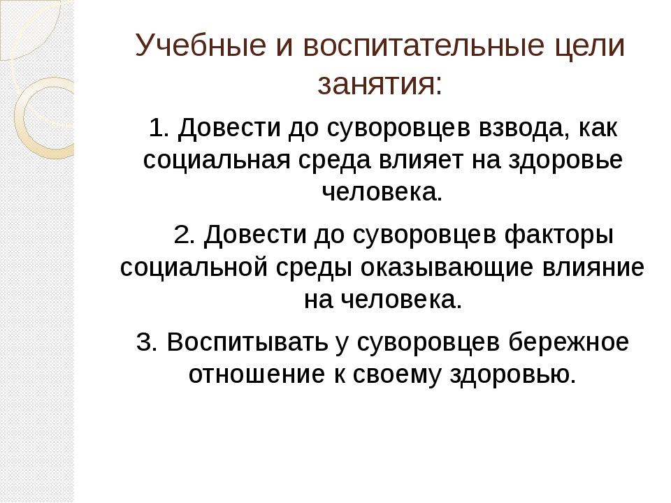 Учебные и воспитательные цели занятия: 1. Довести до суворовцев взвода, как с...