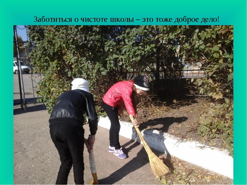 Заботиться о чистоте школы – это тоже доброе дело!