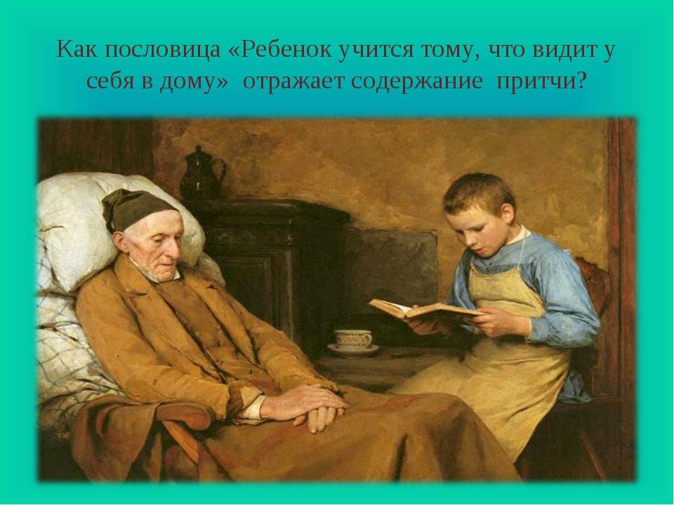 Как пословица «Ребенок учится тому, что видит у себя в дому» отражает содержа...