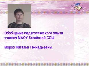 Обобщение педагогического опыта учителя МАОУ Вагайской СОШ Мороз Натальи Генн