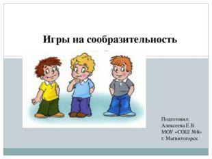 Игры на сообразительность Подготовил: Алексеева Е.В. МОУ «СОШ №8» г. Магнитог