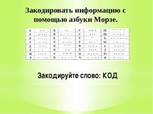 Закодировать информацию с помощью азбуки Морзе. Закодируйте слово: КОД