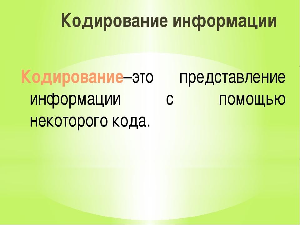 Кодирование информации Кодирование–это представление информации с помощью нек...