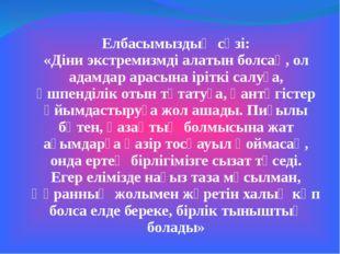 Елбасымыздың сөзі: «Діни экстремизмді алатын болсақ, ол адамдар арасына ірітк