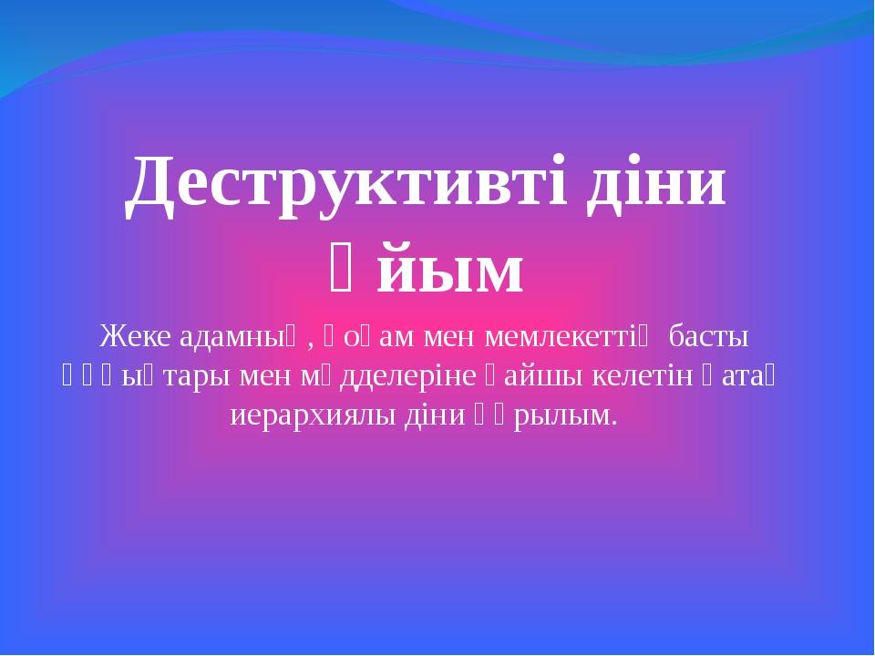 Деструктивті діни ұйым Жеке адамның, қоғам мен мемлекеттің басты құқықтары ме...