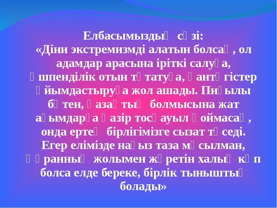 Елбасымыздың сөзі: «Діни экстремизмді алатын болсақ, ол адамдар арасына ірітк...