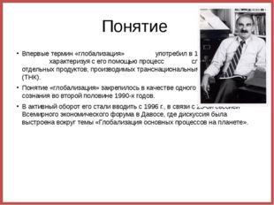 Понятие  Впервые термин «глобализация»                 употребил в 1983 г. Т