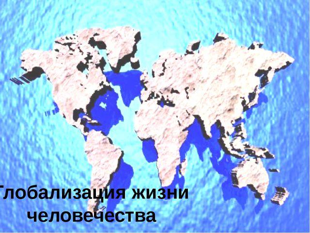 Глобализация жизни человечества