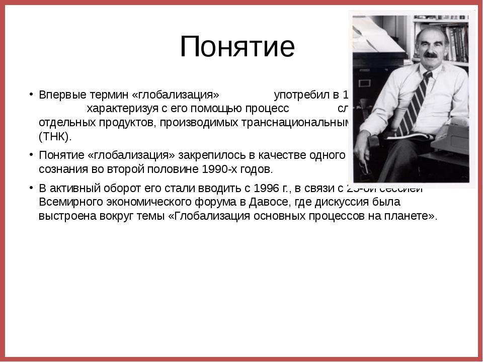 Понятие  Впервые термин «глобализация»                 употребил в 1983 г. Т...