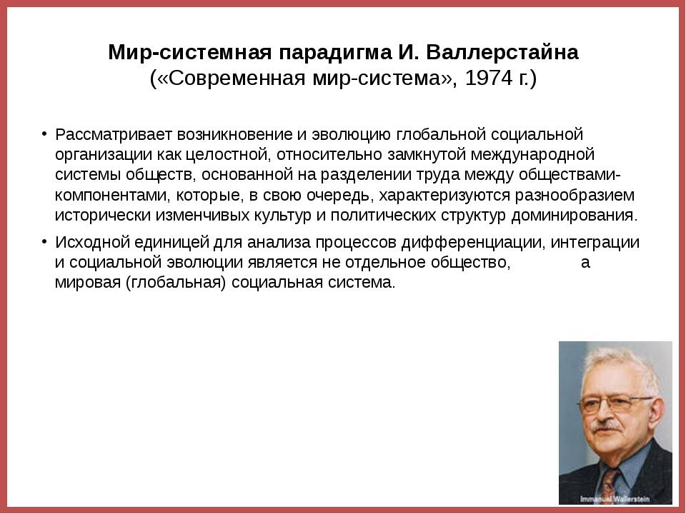 Мир-системная парадигма И. Валлерстайна («Современная мир-система», 1974 г.)...
