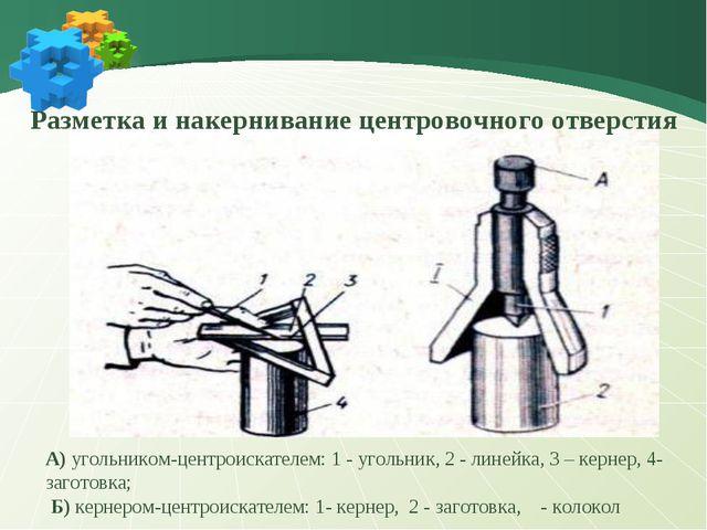 А) угольником-центроискателем: 1 - угольник, 2 - линейка, 3 – кернер, 4-загот...