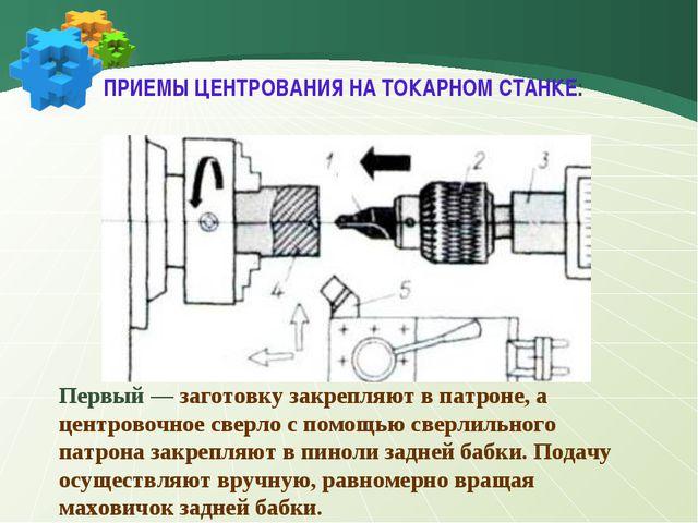 Первый — заготовку закрепляют в патроне, а центровочное сверло с помощью свер...