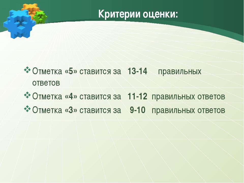 Критерии оценки: Отметка «5» ставится за 13-14 правильных ответов Отметка «4»...