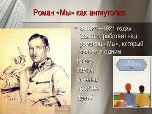Роман «Мы» как антиутопия В 1920—1921 годах Замятин работает над романом «Мы