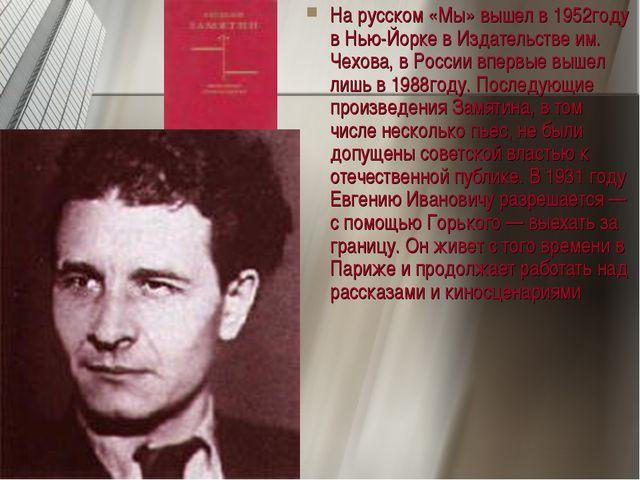 На русском «Мы» вышел в 1952году в Нью-Йорке в Издательстве им. Чехова, в Рос...