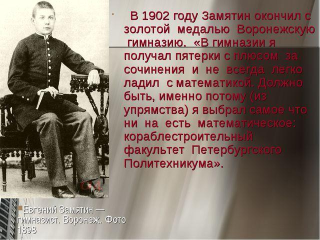 В 1902 году Замятин окончил с золотой медалью Воронежскую гимназию. «В гимна...