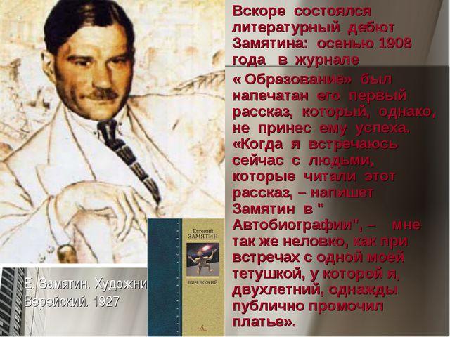 Вскоре состоялся литературный дебют Замятина: осенью 1908 года в журнале « Об...