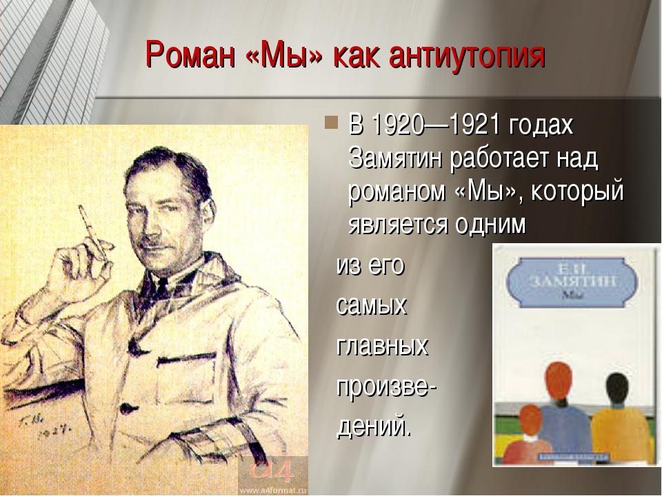 Роман «Мы» как антиутопия В 1920—1921 годах Замятин работает над романом «Мы...