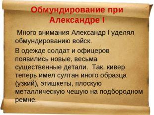 Обмундирование при Александре I Много внимания Александр I уделял обмундирова