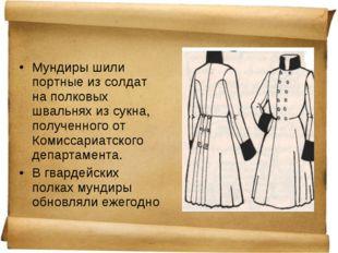 Мундиры шили портные из солдат на полковых швальнях из сукна, полученного от