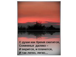 С души как бремя скатится, Сомненья далеко – И верится, и плачется, И так лег