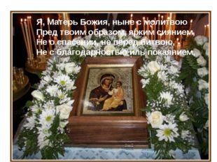 Я, Матерь Божия, ныне с молитвою Пред твоим образом, ярким сиянием, Не о спас
