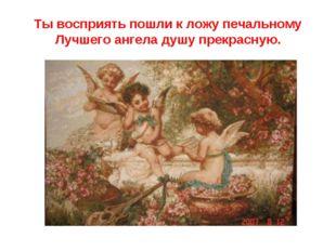 Ты восприять пошли к ложу печальному Лучшего ангела душу прекрасную.