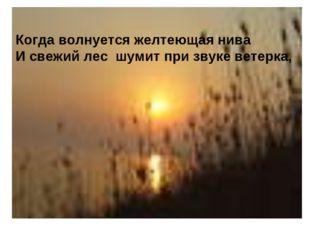 Когда волнуется желтеющая нива И свежий лес шумит при звуке ветерка,