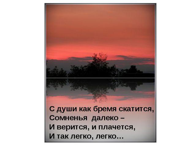 С души как бремя скатится, Сомненья далеко – И верится, и плачется, И так лег...