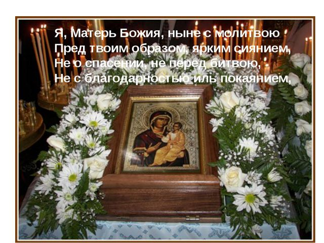 Я, Матерь Божия, ныне с молитвою Пред твоим образом, ярким сиянием, Не о спас...