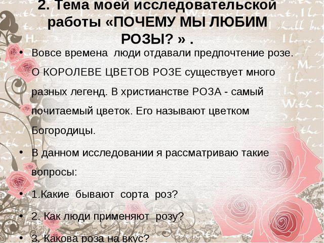 2. Тема моей исследовательской работы «ПОЧЕМУ МЫ ЛЮБИМ РОЗЫ?» . Вовсе времен...