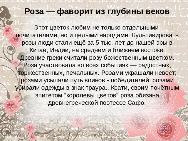 Роза — фаворит из глубины веков Этот цветок любим не только отдельными почит...