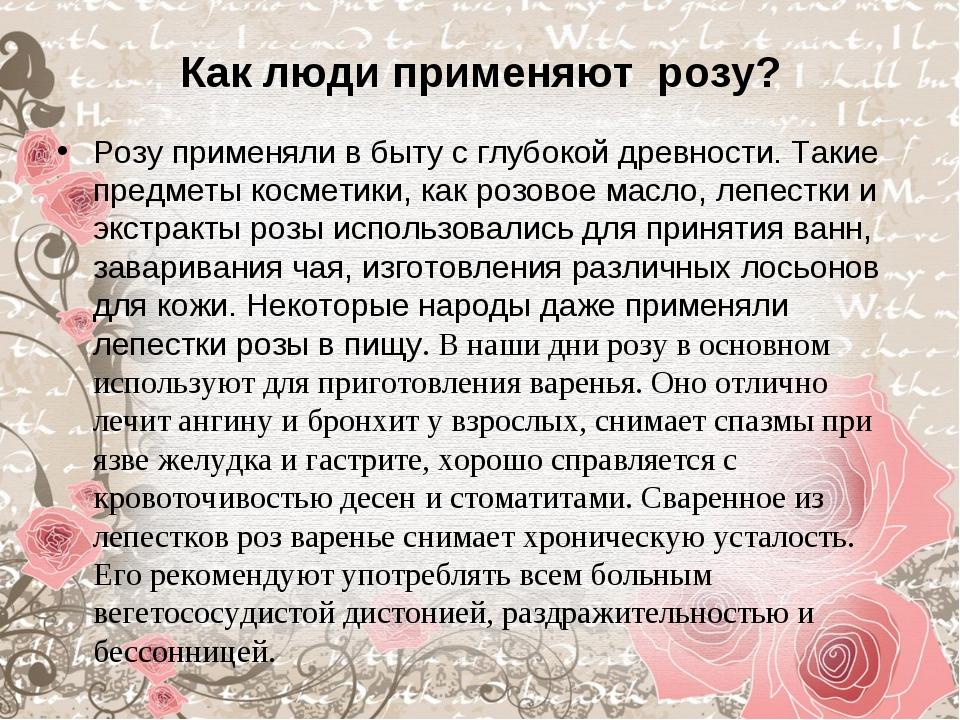 Как люди применяют розу? Розу применяли в быту с глубокой древности. Такие пр...